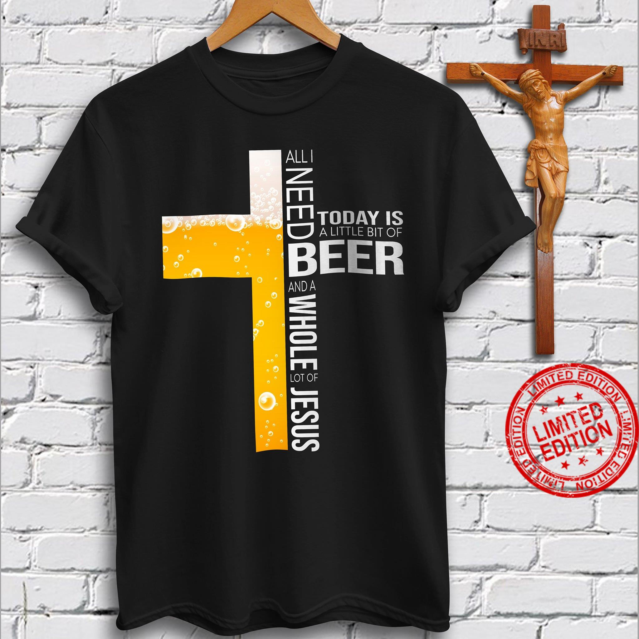 All I Need Today Is A Little Bit Of Beer And A Whole Lot Of Jesus Shirt