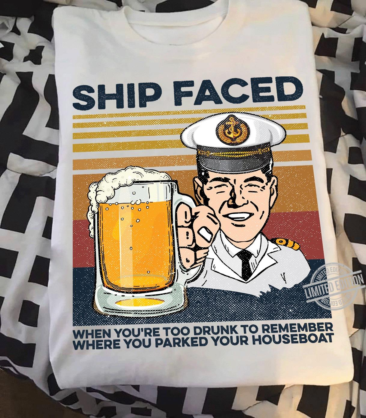 Beer Ship Faced When You're Too Drunk To remember Where You Parked Your Houseboat Shirt