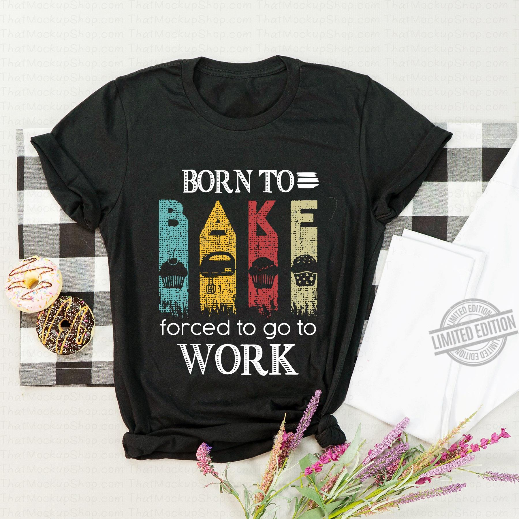 Born To Bake Forced To Go To Work Shirt