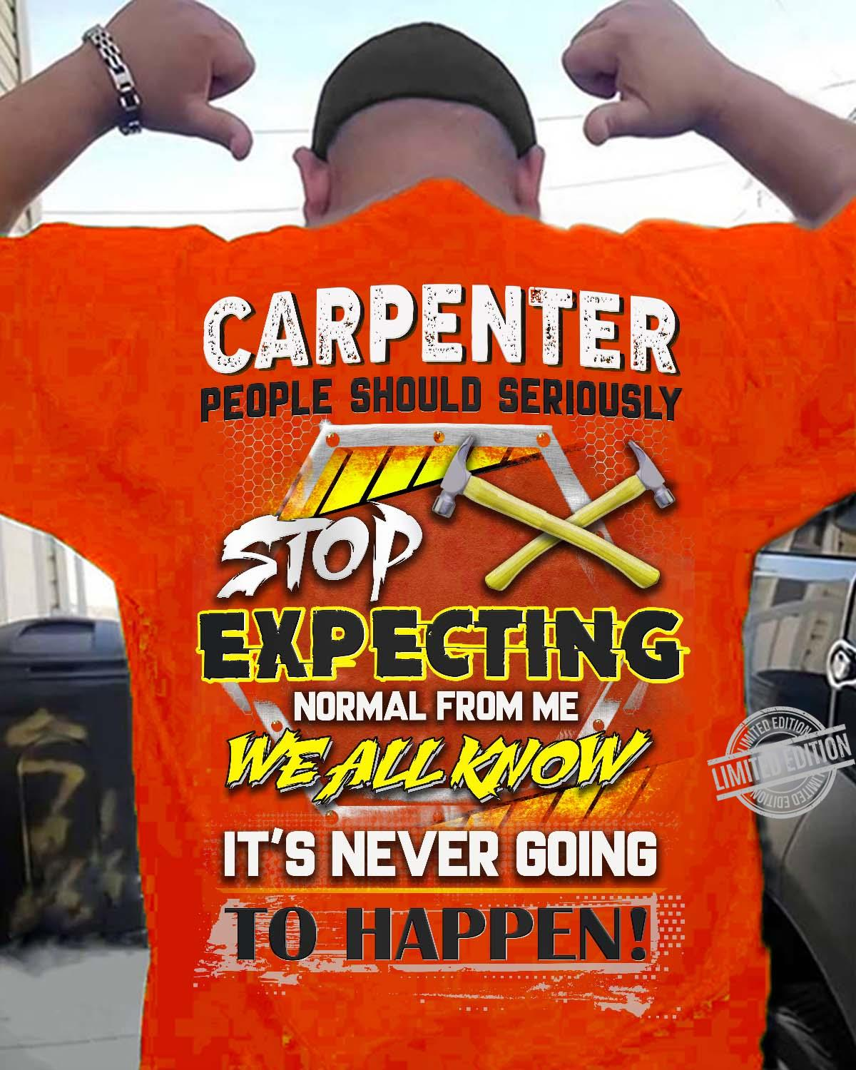 Carpenter People Should Seriously Stop Expecting Normal From Me We All Know It's Never Going Shirt