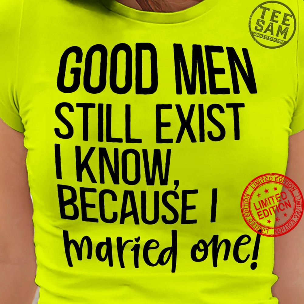 Good Men Still Exist I Know Because I Maried One Shirt