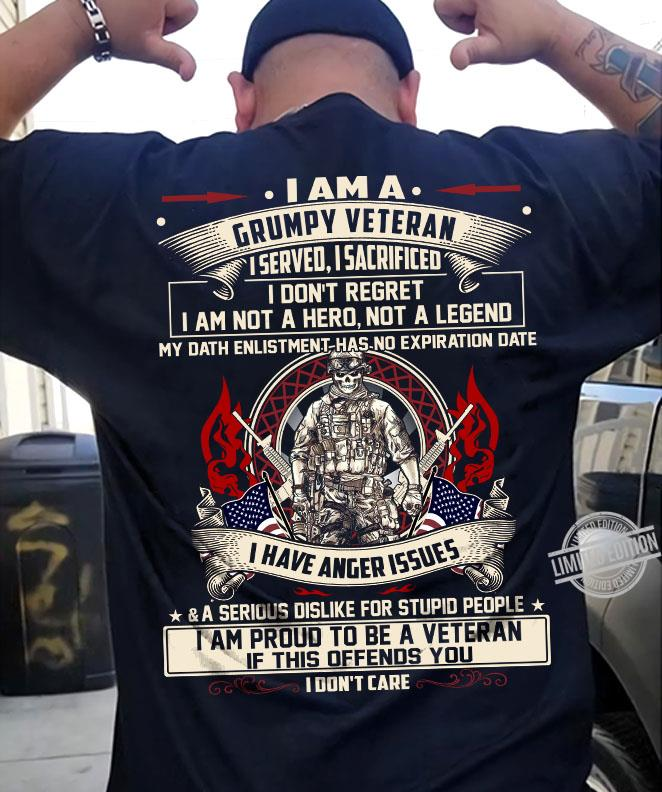 I Am A Grumpy Veteran I Served I Sacrificed I Don't Regeret I Am Not A Hero Not A Legend I Have Anger Issues I Am Proud To Be A Veteran If This Offends You I Don't Care Shirt