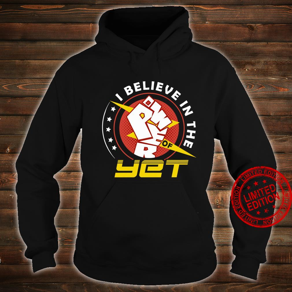 I Believe In The Power Of Yet Shirt hoodie