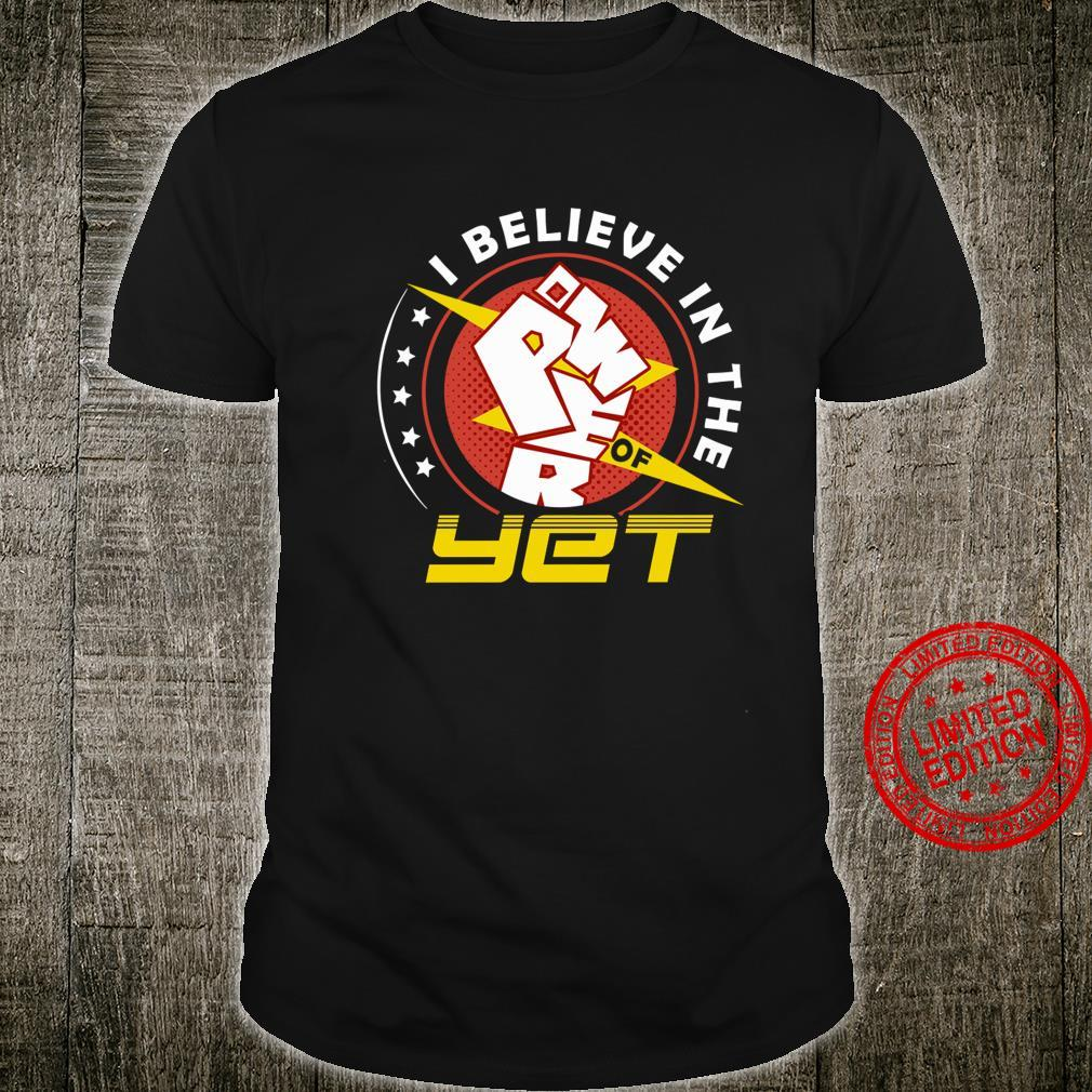 I Believe In The Power Of Yet Shirt unisex
