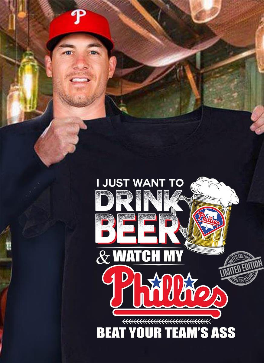 I Just Want To Drink Beer Watch My Phillies Beat Your Team's Ass Shirt