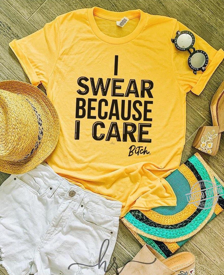 I Swear Because I Care Bitch Shirt