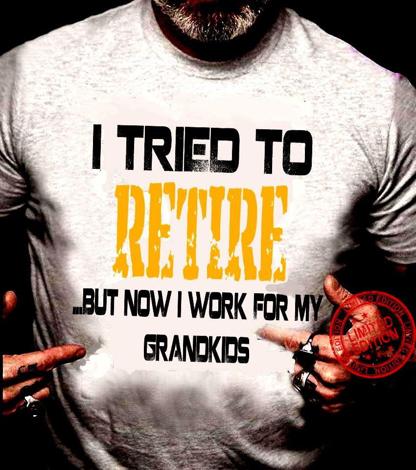 I Tried To Retire But Now I Work For My Grandkids Shirt
