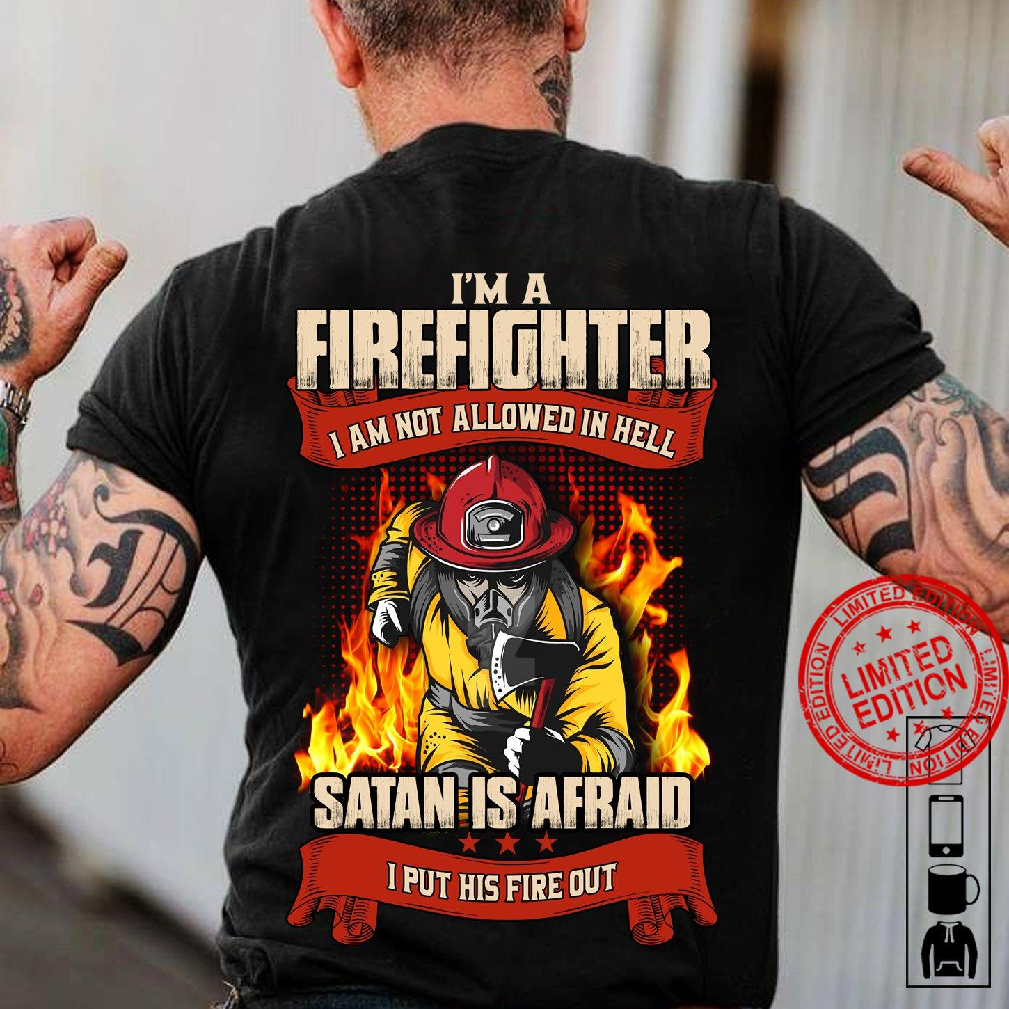 I'm A Firefighter I Am Not Allowed In Hell Satan Is Afraid I Put His Fire Out Shirt