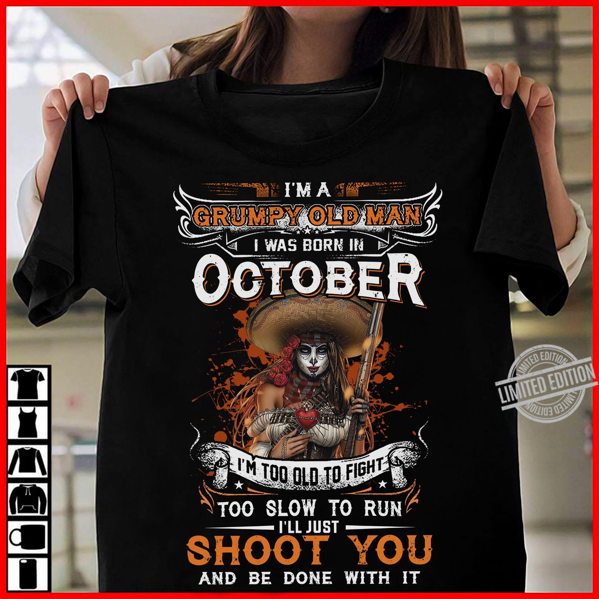 I'm A Grumpy Old Man I Was Born In October Too Slow To Run I'll Just Shoot You Shirt
