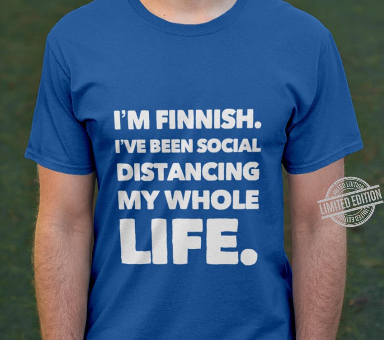 I'm Finnish I've Distancing My Whole Life Shirt