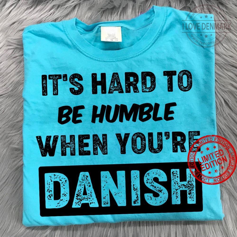It's Hard To Be Humble When You're Danish Shirt