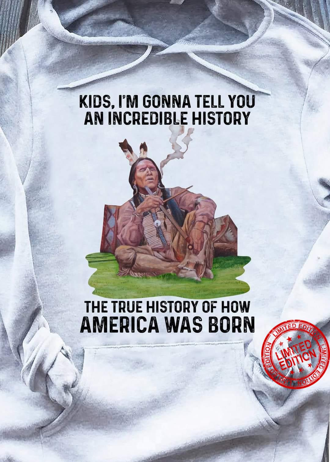 Kids Iam Gonna Tell You An Incredible History The True History Of How American Was Born Shirt