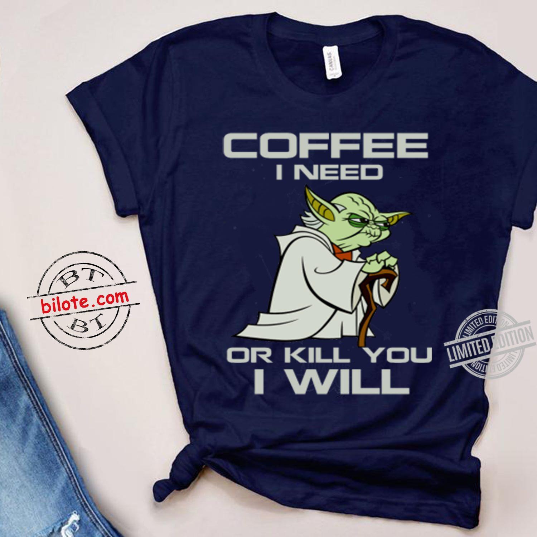 Master Yoda Coffee I Need Or Kill You I Will SHirt
