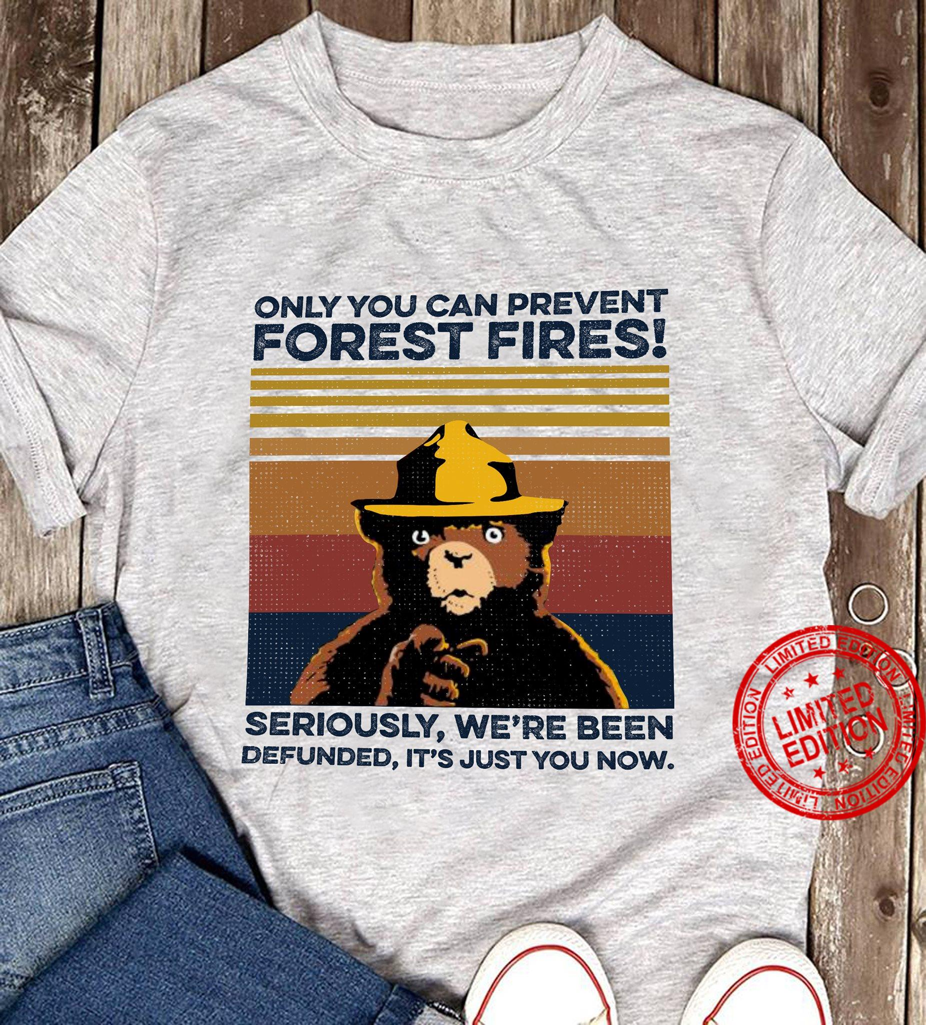 Only You Can Prevent Forest Fires SEriously We're Been Defunned It's Just You Now Shirt