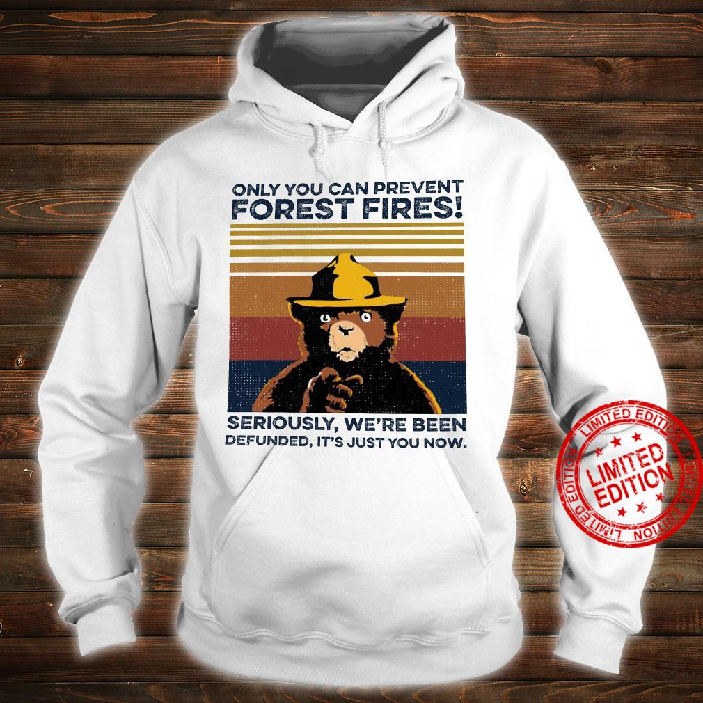 Only You Can Prevent Forest Fires SEriously We're Been Defunned It's Just You Now Shirt hoodie
