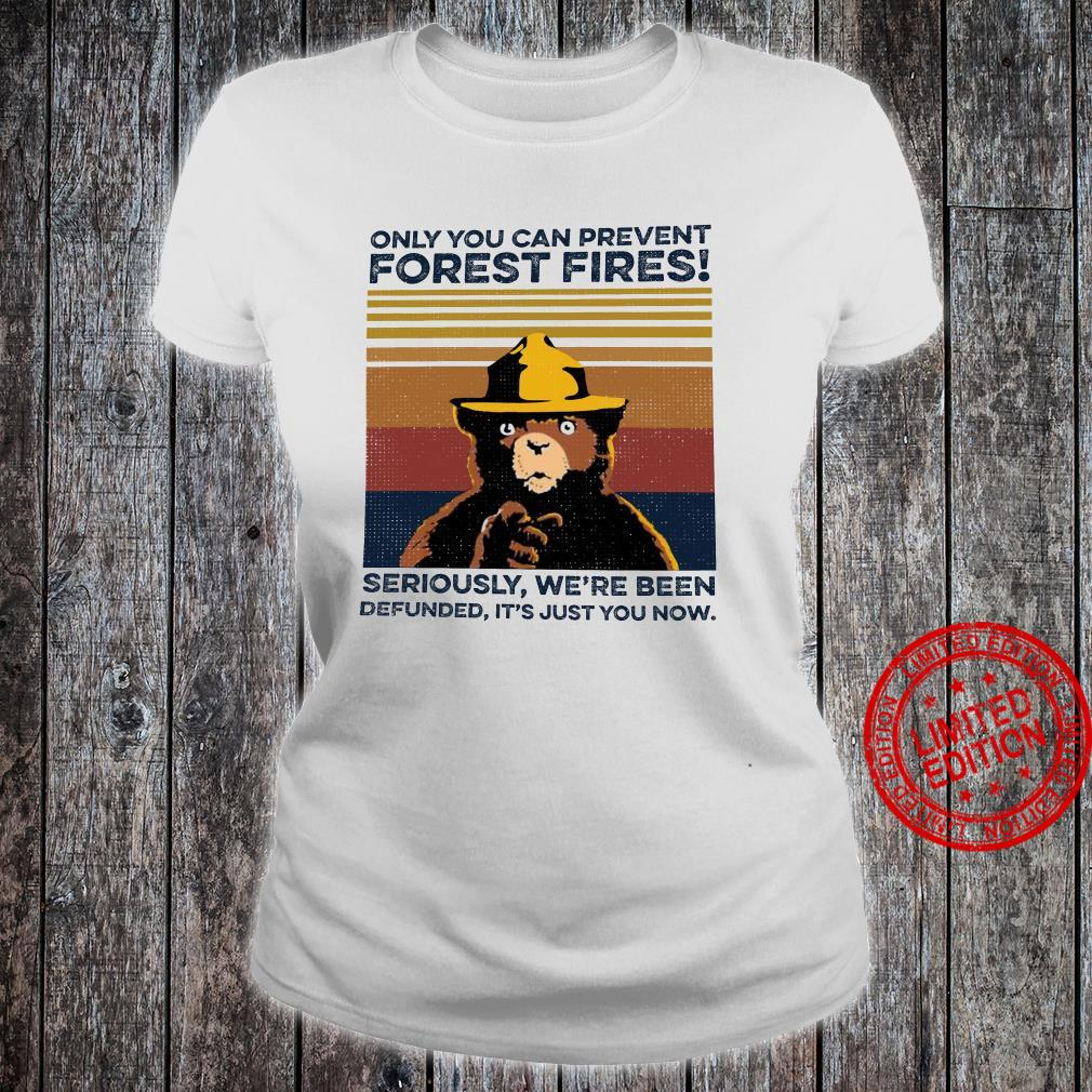 Only You Can Prevent Forest Fires SEriously We're Been Defunned It's Just You Now Shirt ladies tee