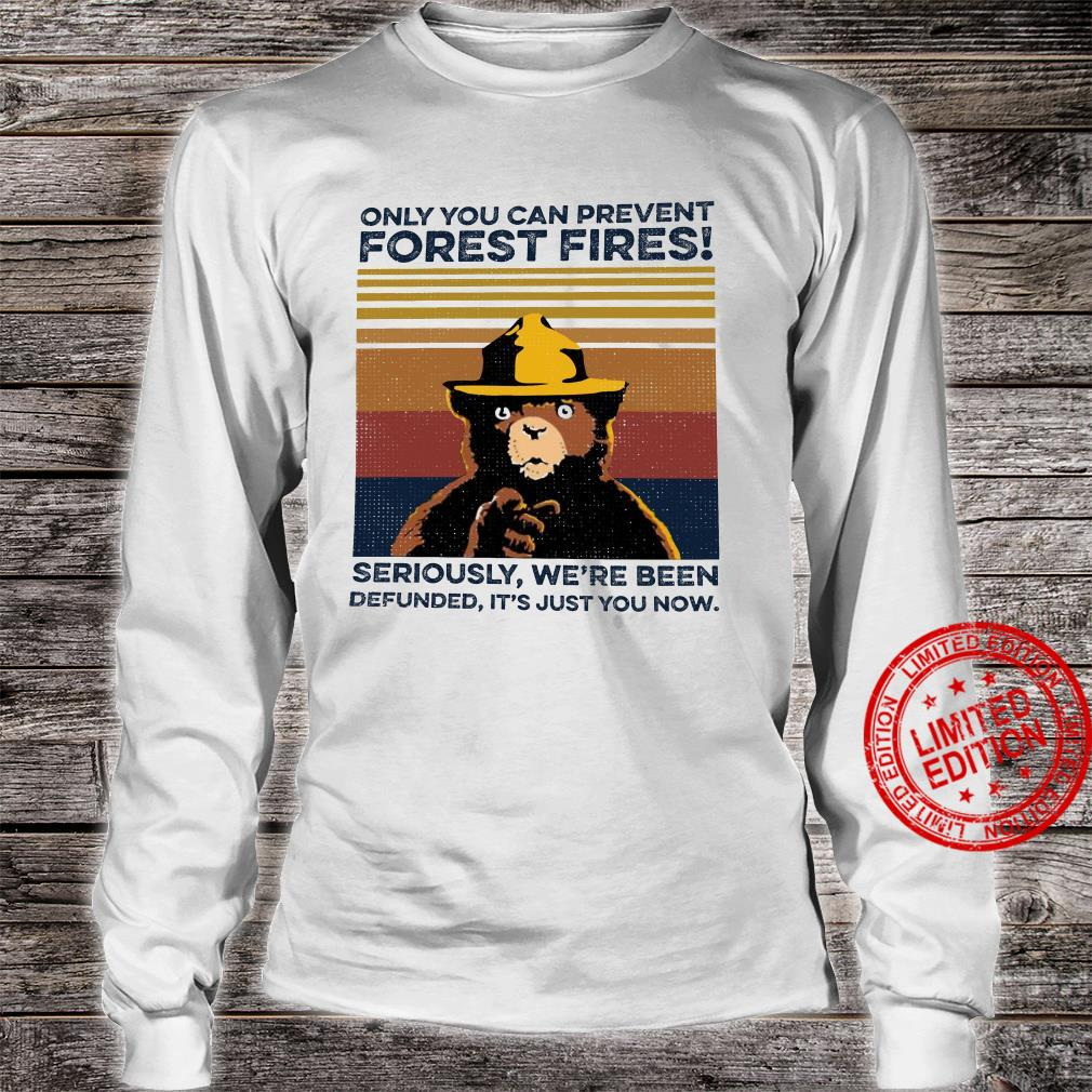 Only You Can Prevent Forest Fires SEriously We're Been Defunned It's Just You Now Shirt long sleeved