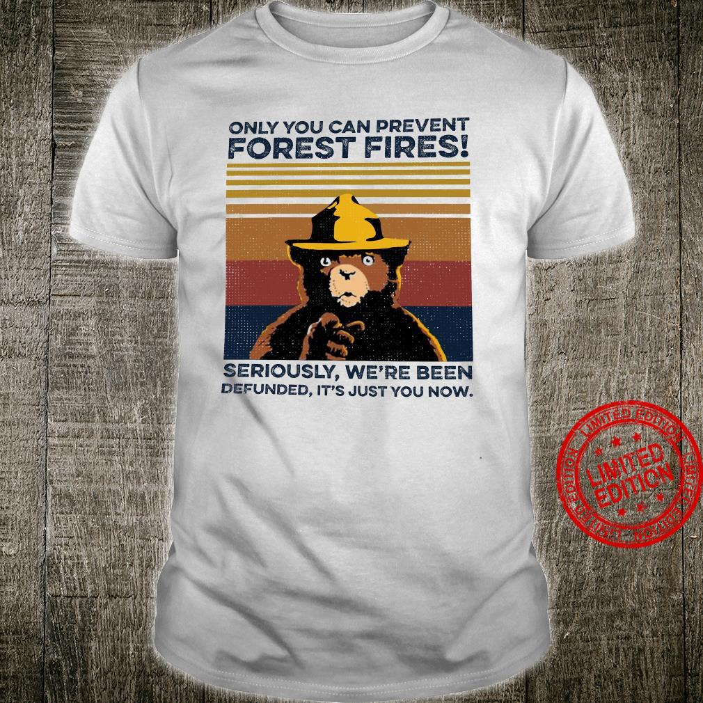 Only You Can Prevent Forest Fires SEriously We're Been Defunned It's Just You Now Shirt unisex
