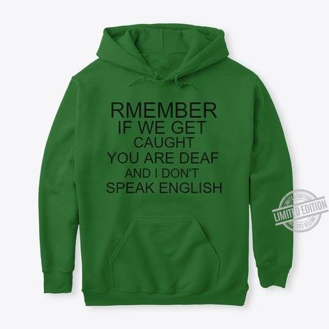 Rmember If We Get Caught You Are Deaf And I Don't Speak English Shirt