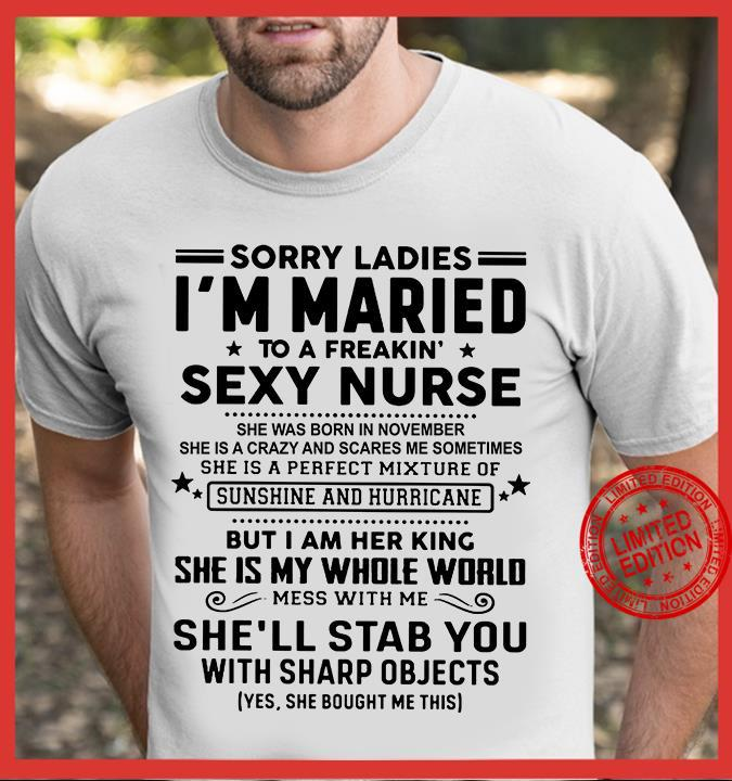 Sorry Ladies I'm Maried To A Freakin Sexy Nurse She Was Born In November But I Am Her King She Is My Whole World She'll Stab You Shirt