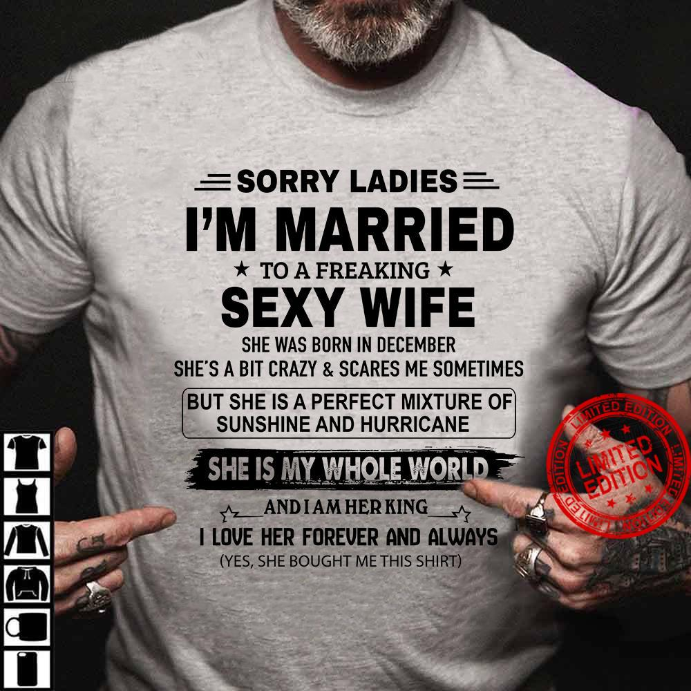 Sorry Ladies I'm Married To A Freaking Sexy Wife She Was Born In December She Is My Whole World Shirt