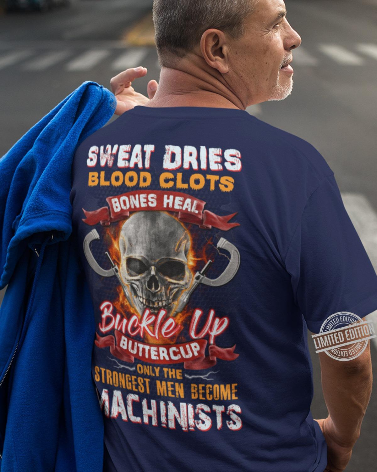 Sweat Dries Blood Clots Bones Heal Buckle Up Buutercup Only The Strongest Men Become Machinists Shirt