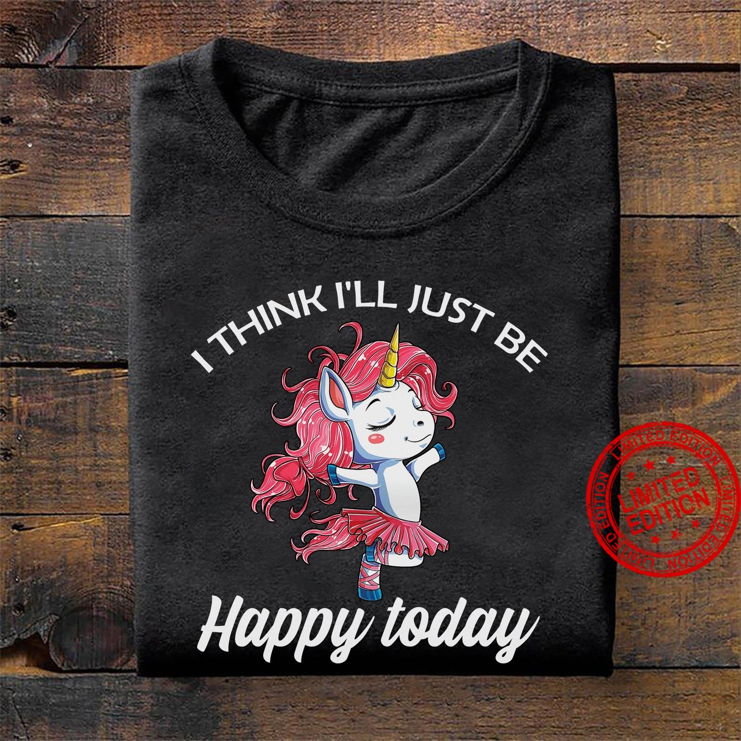Unicorn I Think I'll Just Be Happy Today Shirt
