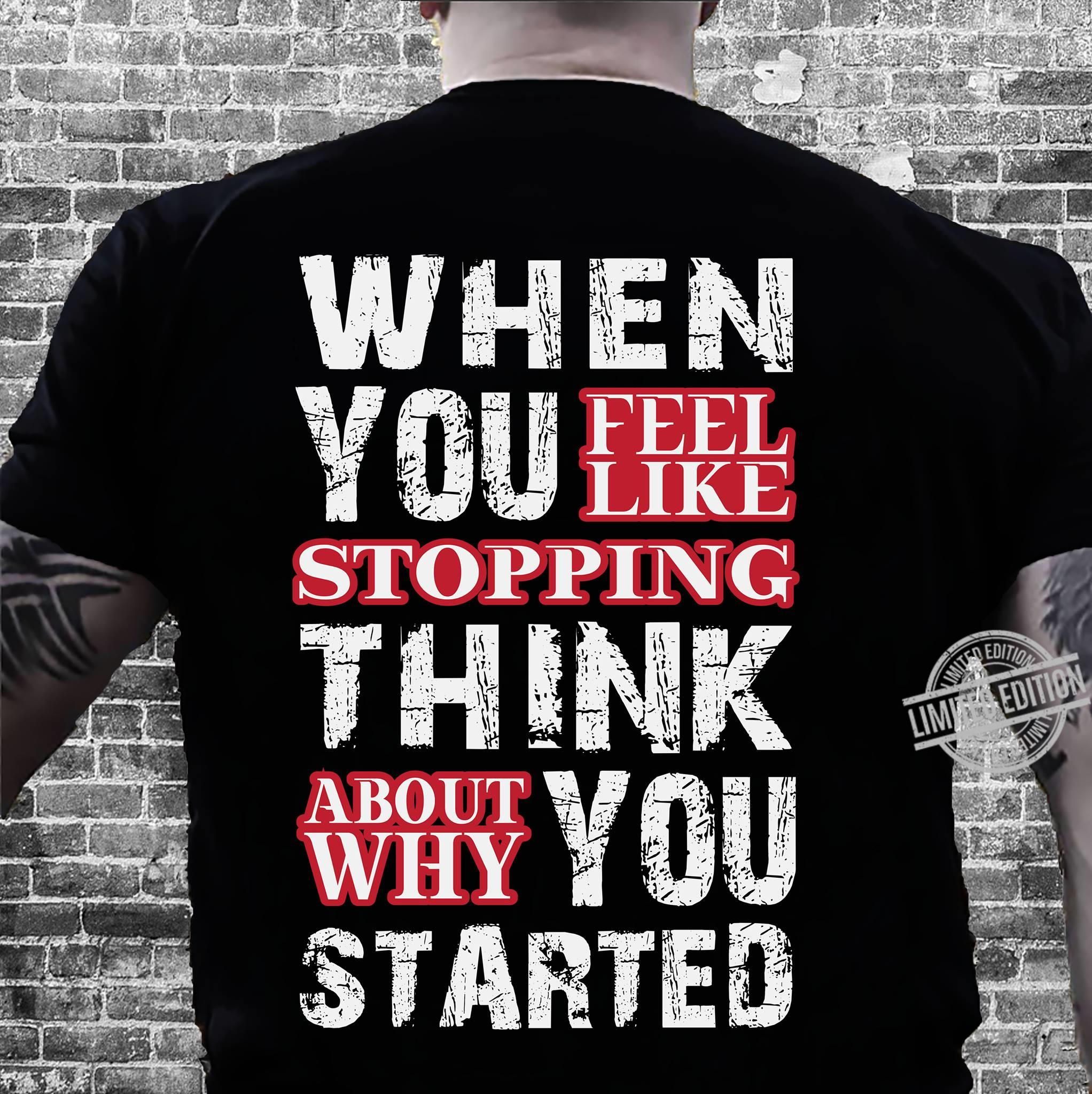 When You Feel Like Stopping Think About Why You Started Shirt