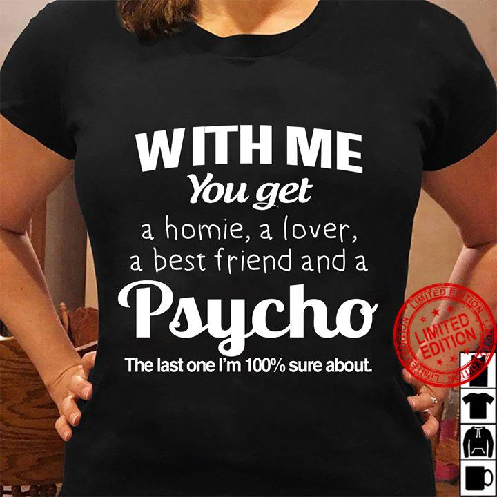 With Me You Get A Homie A Lover A Best Friend And A Psycho The Last One I'm 100% Sure About Shirt