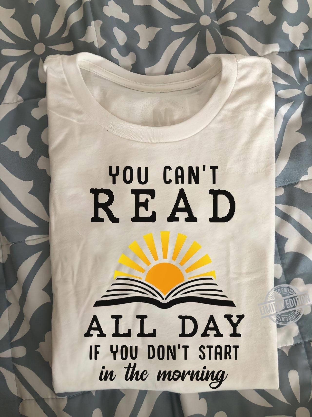 You Can't Read All Day If You Don't Start In The Morning Shirt