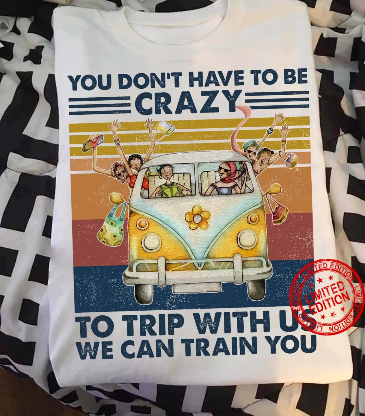 You Don't Have To Be Crazy To Trip With Us We Can Train You Shirt