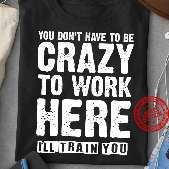 You Don't Have To Be Crazy To Work Here I'll Train You Shirt